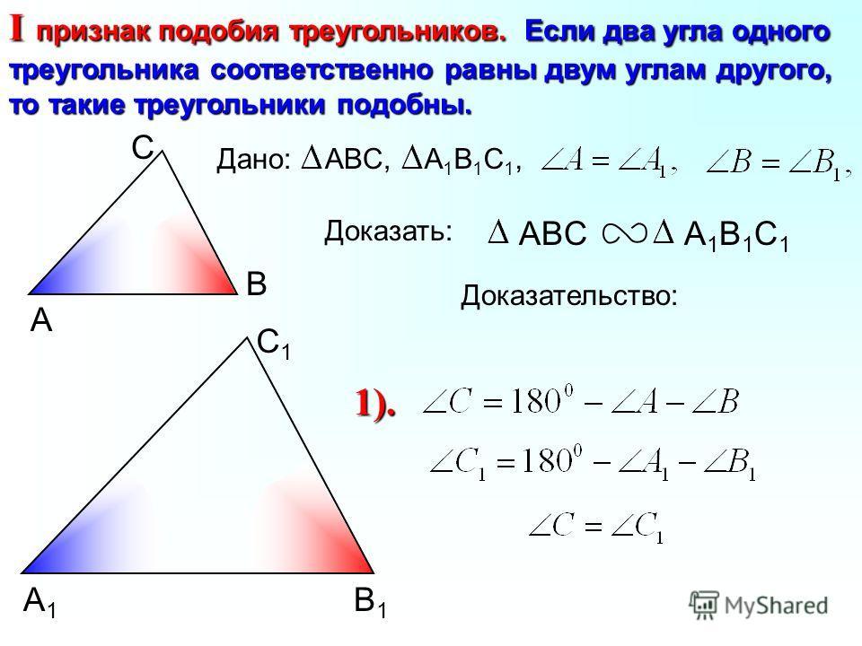 А С В В1В1 С1С1 А1А1 I признак подобия треугольников. Если два угла одного треугольника соответственно равны двум углам другого, то такие треугольники подобны. ABCА1В1С1А1В1С1 Доказать: Дано:ABC,А1В1С1,А1В1С1, Доказательство: 1).