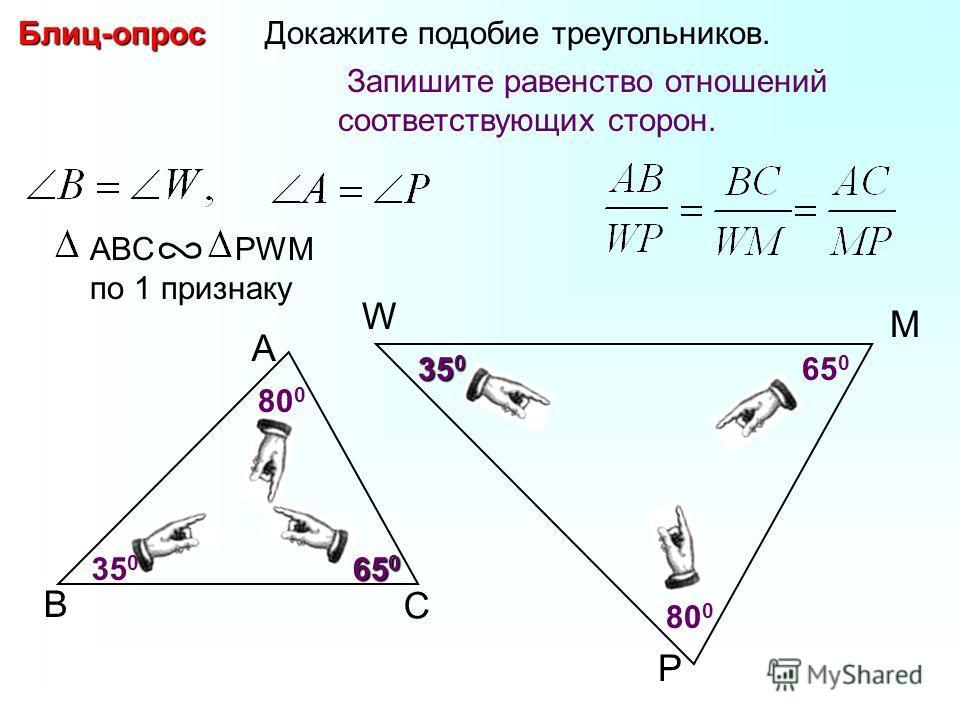 В А С W P Докажите подобие треугольников. M 800800 350350350350 350350 65 0 Блиц-опрос 800800 Запишите равенство отношений соответствующих сторон. ABC PWM по 1 признаку