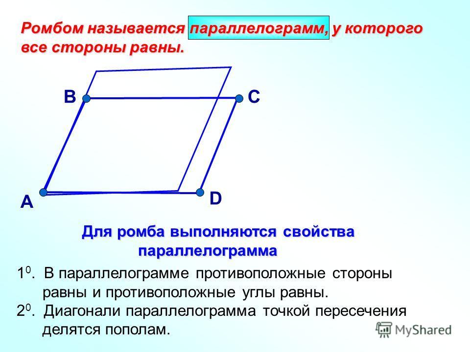 Ромбом называется параллелограмм, у которого все стороны равны. А Для ромба выполняются свойства параллелограмма Для ромба выполняются свойства параллелограмма 1 0. В параллелограмме противоположные стороны равны и противоположные углы равны. 2 0. Ди