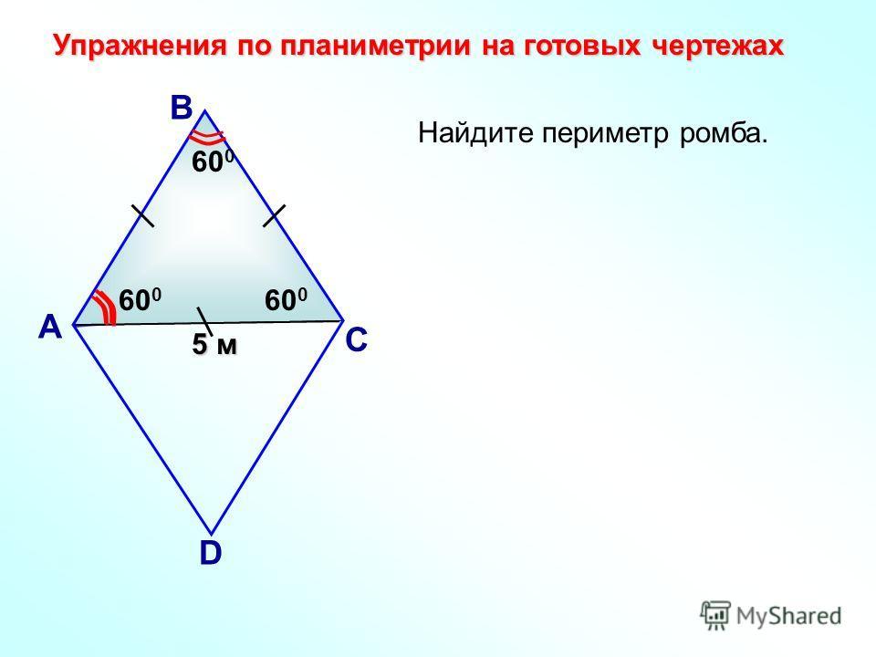 Найдите периметр ромба. А В С D 5 м 60 0 Упражнения по планиметрии на готовых чертежах