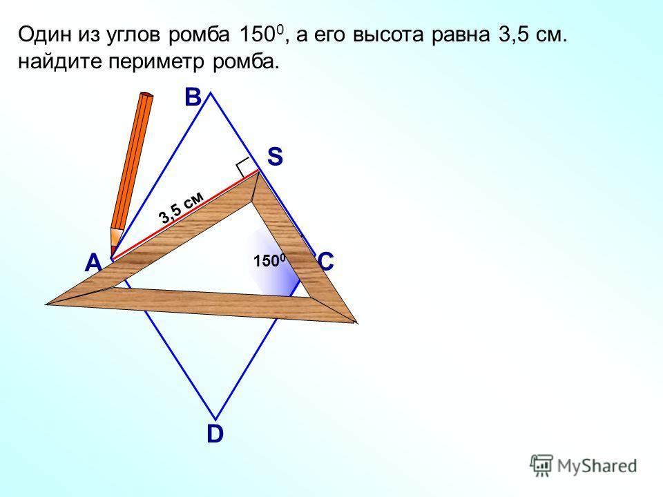 3,5 см Один из углов ромба 150 0, а его высота равна 3,5 см. найдите периметр ромба. А В С D 150 0 S