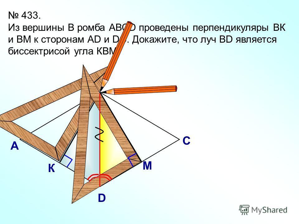 433. Из вершины В ромба АВСD проведены перпендикуляры ВК и ВМ к сторонам AD и DC. Докажите, что луч ВD является биссектрисой угла КВМ. В А С D К М