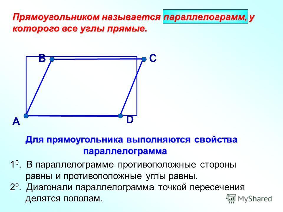 А Прямоугольником называется параллелограмм, у которого все углы прямые. ВС D Для прямоугольника выполняются свойства параллелограмма Для прямоугольника выполняются свойства параллелограмма 1 0. В параллелограмме противоположные стороны равны и проти