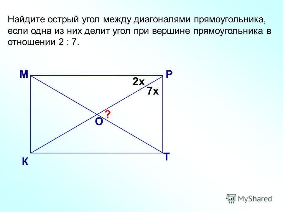 Найдите острый угол между диагоналями прямоугольника, если одна из них делит угол при вершине прямоугольника в отношении 2 : 7. М К Р Т О ? 2х 7х