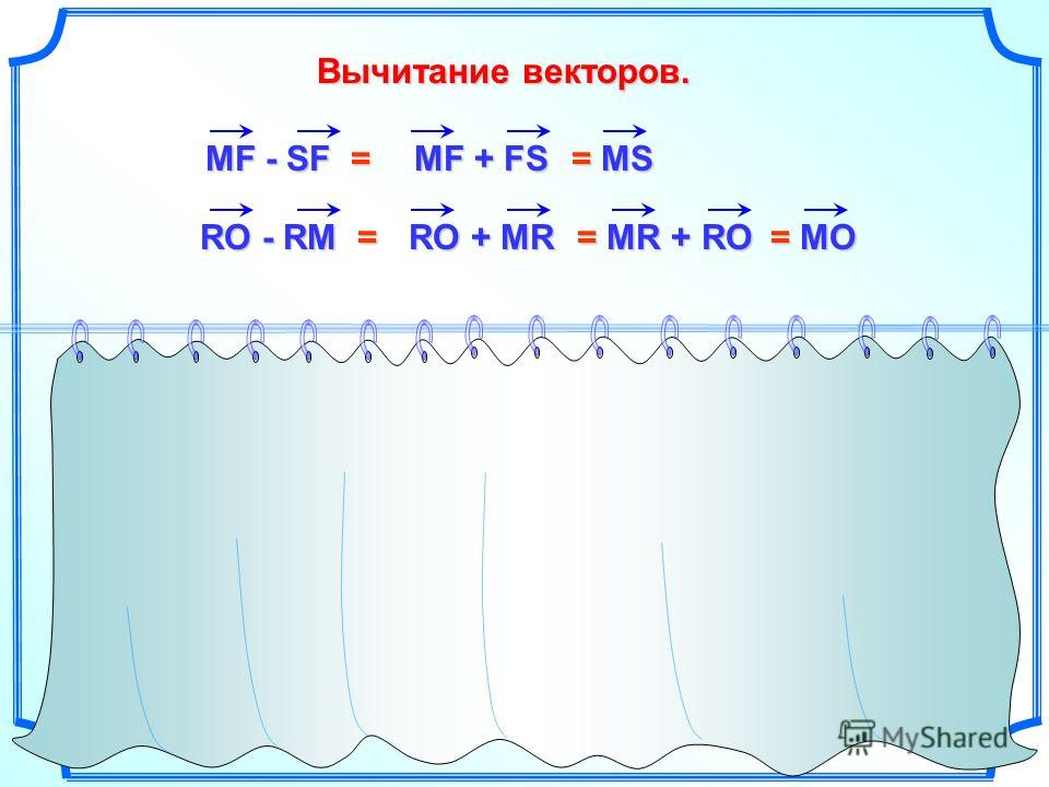 Вычитание векторов. MF - SF = MF + FS = MS RO - RM = RO + MR = MR + RO MD - SD = MD + DS = MS - OS - ST = - OS - ST = SO + TS = TS + SO RO - AO = RO + OA = RA RO - RO = RO + OR = RR = 0 = TO = MO
