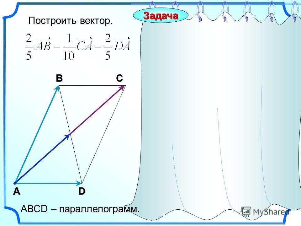 Построить вектор. С А В DACЗадача АВСD – параллелограмм.