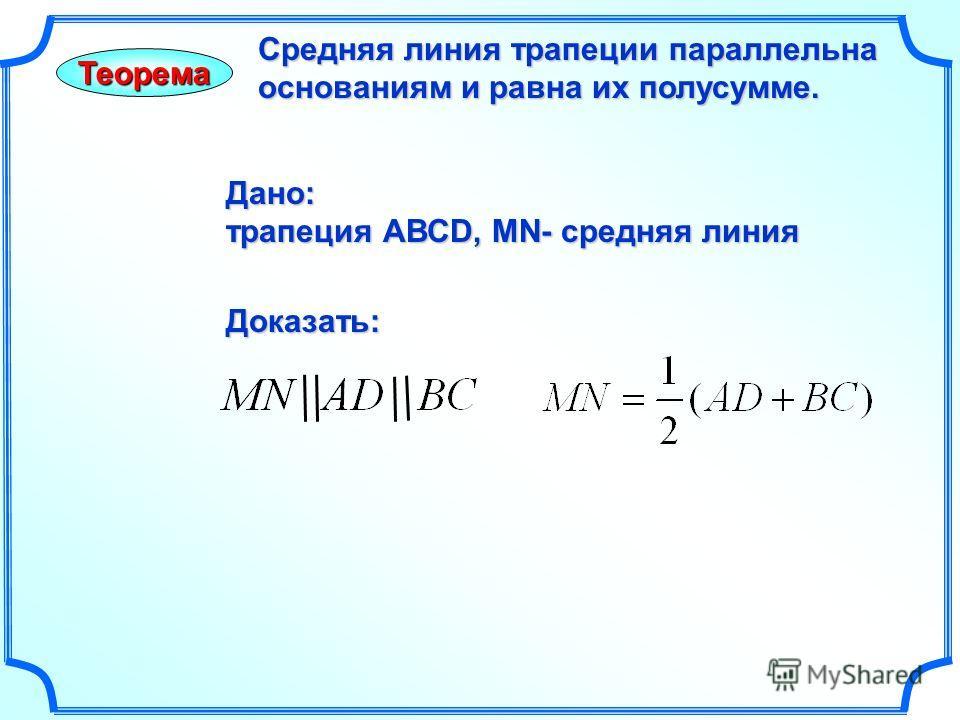 Теорема Средняя линия трапеции параллельна основаниям и равна их полусумме. Дано: трапеция АВСD, MN- средняя линия Доказать: