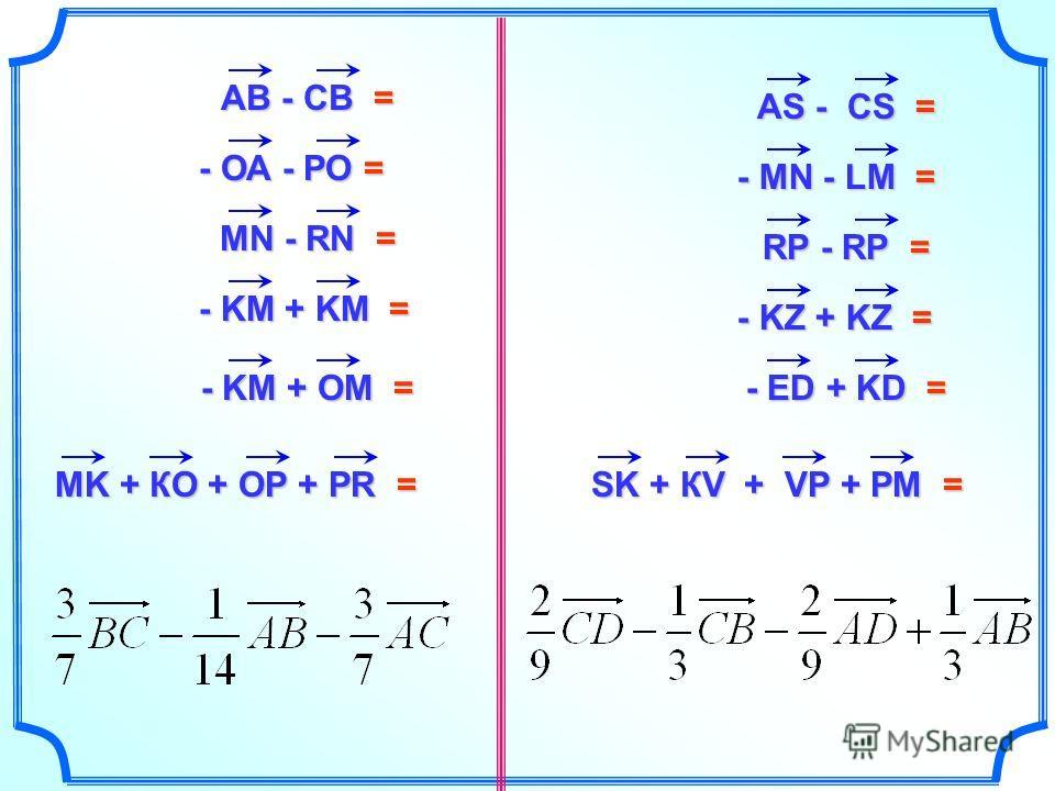 АВ - СВ = - ОА - РО = - ОА - РО = MN - RN = - KM + KM = - KM + KM = - KM + OM = АS - СS = - MN - LM = - MN - LM = RP - RP = - KZ + KZ = - KZ + KZ = - ED + KD = MK + КO + OP + PR = SK + КV + VP + PM =