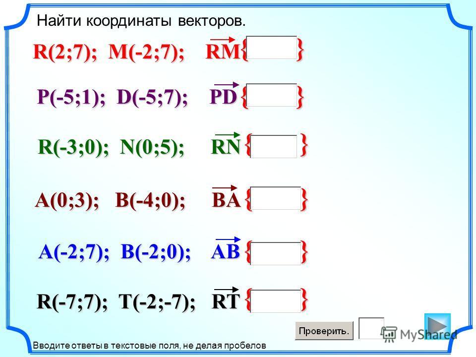 { } Найти координаты векторов. Вводите ответы в текстовые поля, не делая пробелов R(2;7); M(-2;7); RM P(-5;1); D(-5;7); PD R(-3;0); N(0;5); RN A(0;3); B(-4;0); BA R(-7;7); T(-2;-7); RT A(-2;7); B(-2;0); AB { }