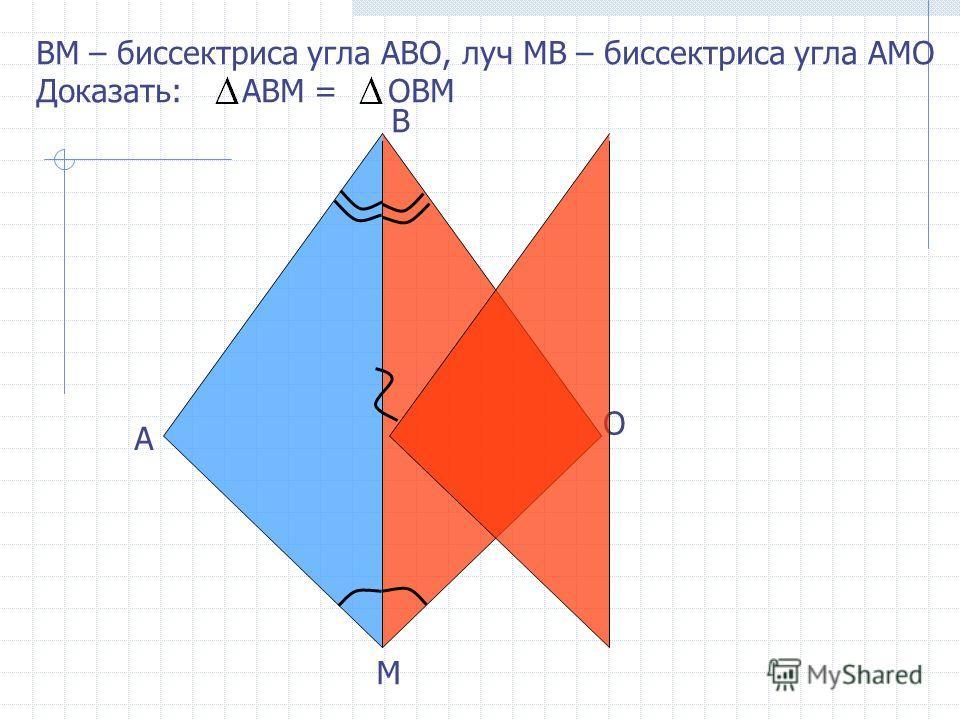B А О ВM – биссектриса угла АВО, луч МВ – биссектриса угла АМО Доказать: АВМ = ОВМ М