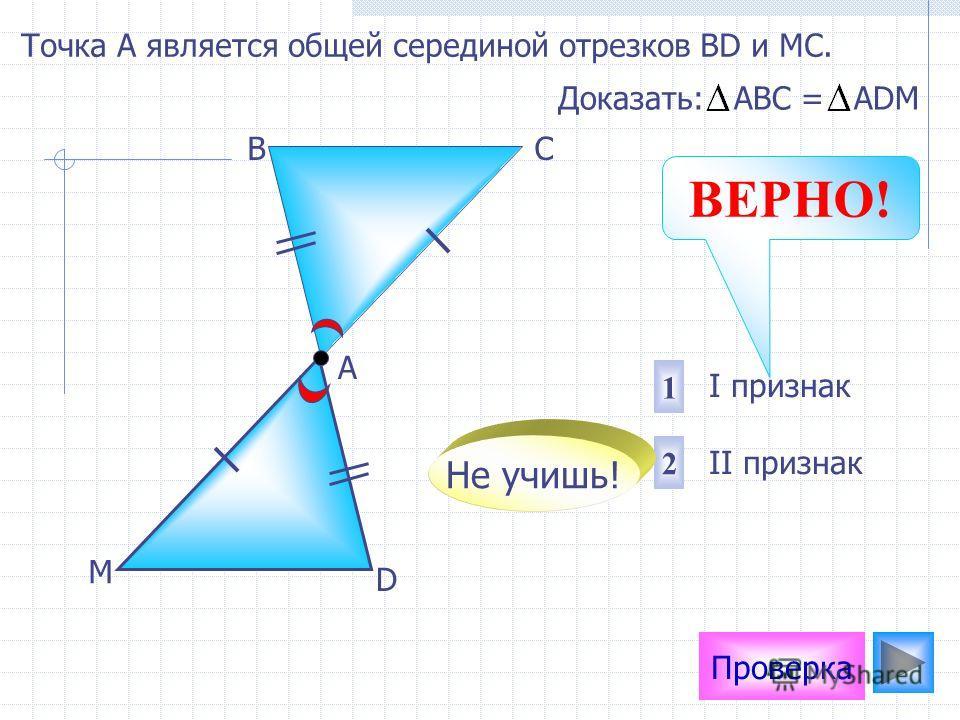 Проверка I признак II признак 2 1 Доказать: АВС = АDМ D М А ВС Не учишь! ВЕРНО! Точка А является общей серединой отрезков ВD и МС.