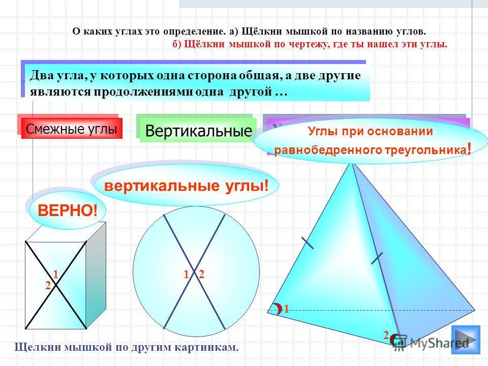 вертикальные углы! Вертикальные Углы при основании равнобедренного треугольника Углы при основании равнобедренного треугольника Два угла, у которых одна сторона общая, а две другие являются продолжениями одна другой … Два угла, у которых одна сторона
