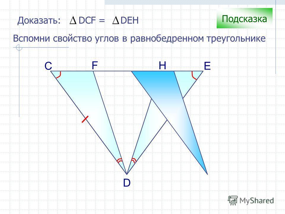 С H D Доказать: DCF = DEH F E Подсказка Вспомни свойство углов в равнобедренном треугольнике