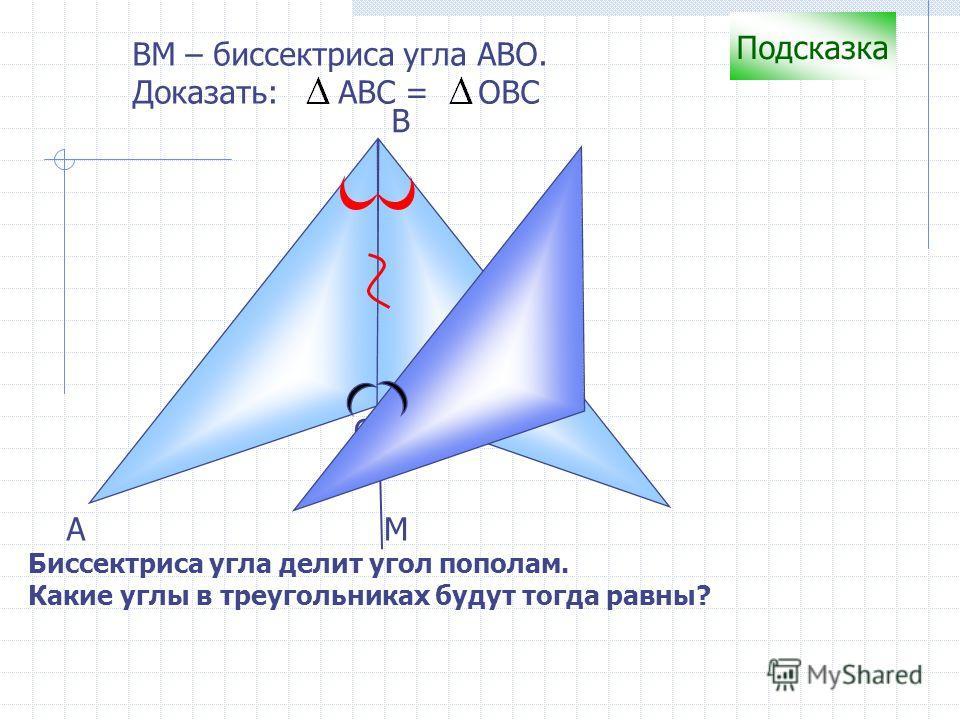 С B А ВM – биссектриса угла АВО. Доказать: АВС = ОВС Подсказка Биссектриса угла делит угол пополам. Какие углы в треугольниках будут тогда равны? М