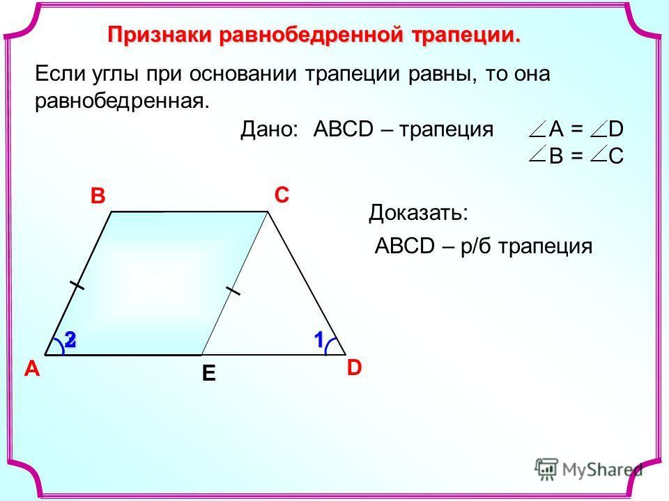 13 Признаки равнобедренной трапеции. A В С D Е2 Если углы при основании трапеции равны, то она равнобедренная. АВСD – р/б трапеция А = D B = C Доказать: Дано:АВСD – трапеция