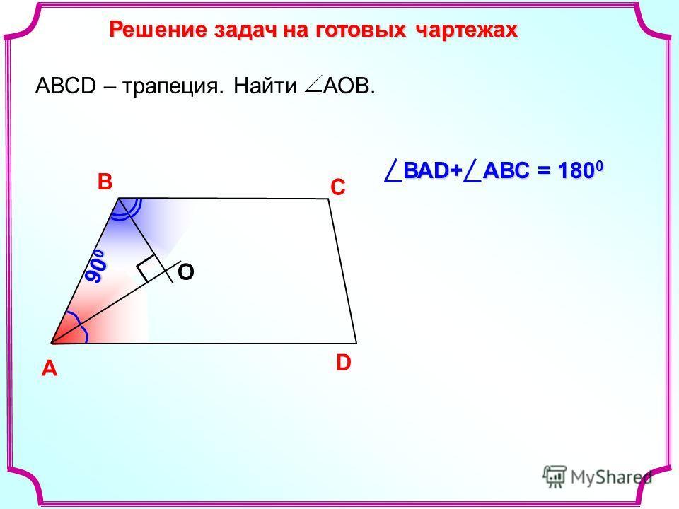 Решение задач на готовых чартежах A В С D О АВСD – трапеция. Найти АОВ. 90 0 ВАD+ АВС = 180 0