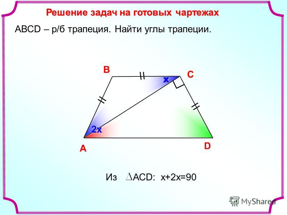 х Решение задач на готовых чартежах A В С D АВСD – р/б трапеция. Найти углы трапеции. хх 2х Из АСD: х+2х=90