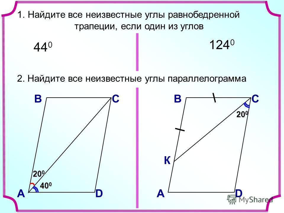 20 0 2. Найдите все неизвестные углы параллелограмма В А С D 40 0 20 0 В А С D К 1.Найдите все неизвестные углы равнобедренной трапеции, если один из углов 44 0 124 0