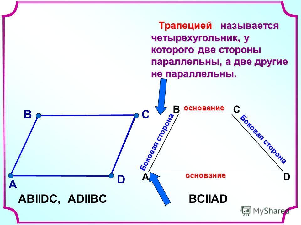 A ВС Dоснованиеоснование Боковая сторона называется четырехугольник, у которого две стороны параллельны, а две другие не параллельны. называется четырехугольник, у которого две стороны параллельны, а две другие не параллельны. В А С D АВIIDС, ADIIBCВ