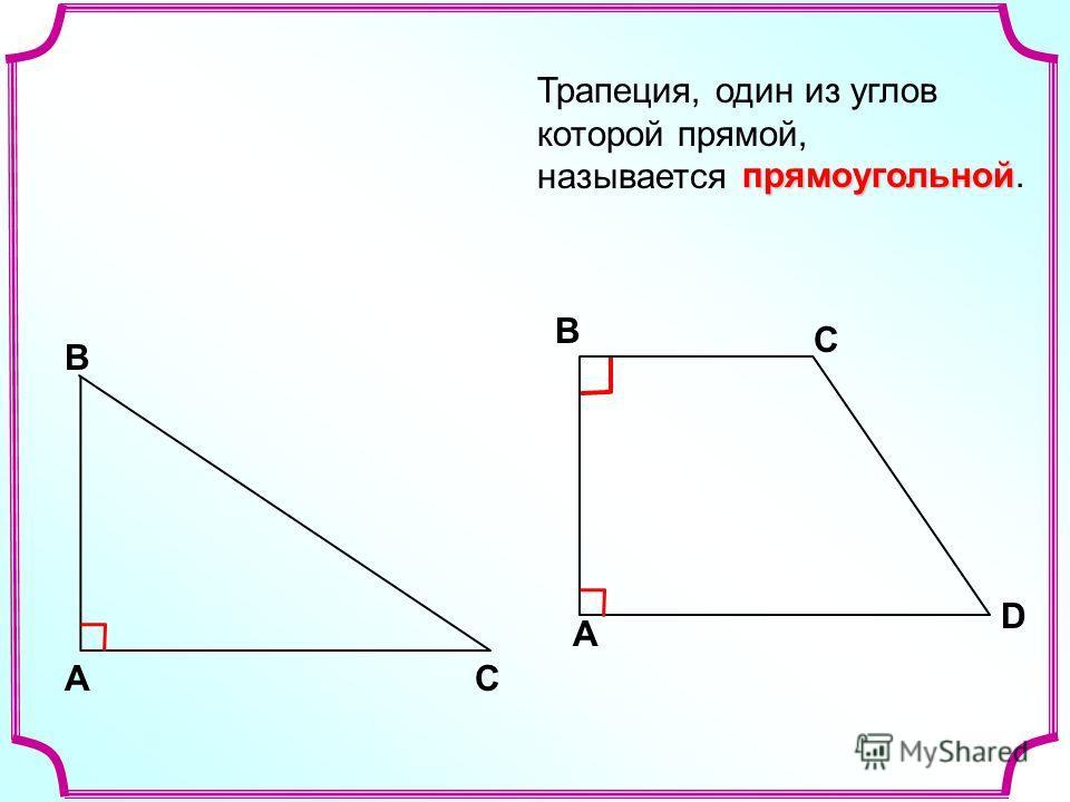 Трапеция, один из углов которой прямой, называется A В С В С D A прямоугольной прямоугольной.