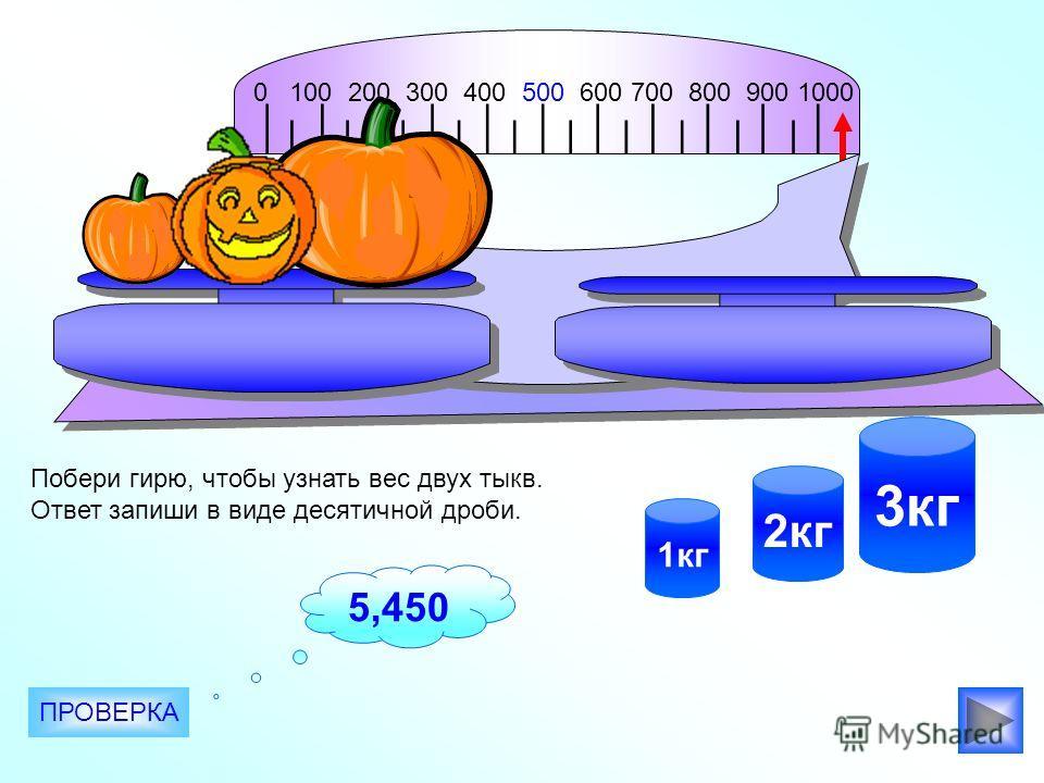 0 100 200 300 400 500 600 700 800 900 1000 2кг 3кг 1кг Побери гирю, чтобы узнать вес двух тыкв. Ответ запиши в виде десятичной дроби. ПРОВЕРКА 5,450