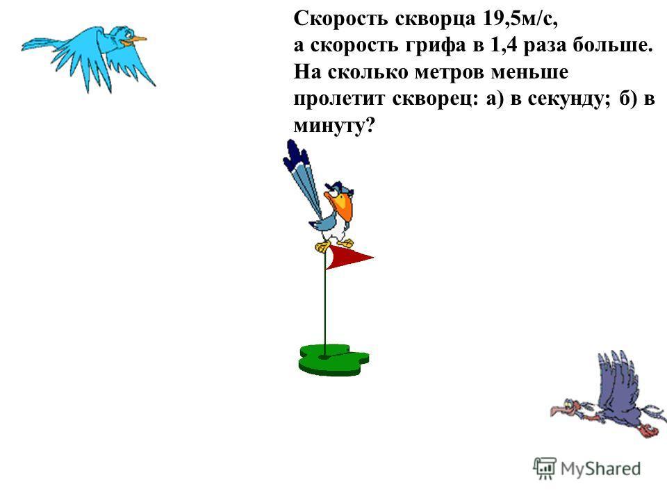 Скорость скворца 19,5м/с, а скорость грифа в 1,4 раза больше. На сколько метров меньше пролетит скворец: а) в секунду; б) в минуту?