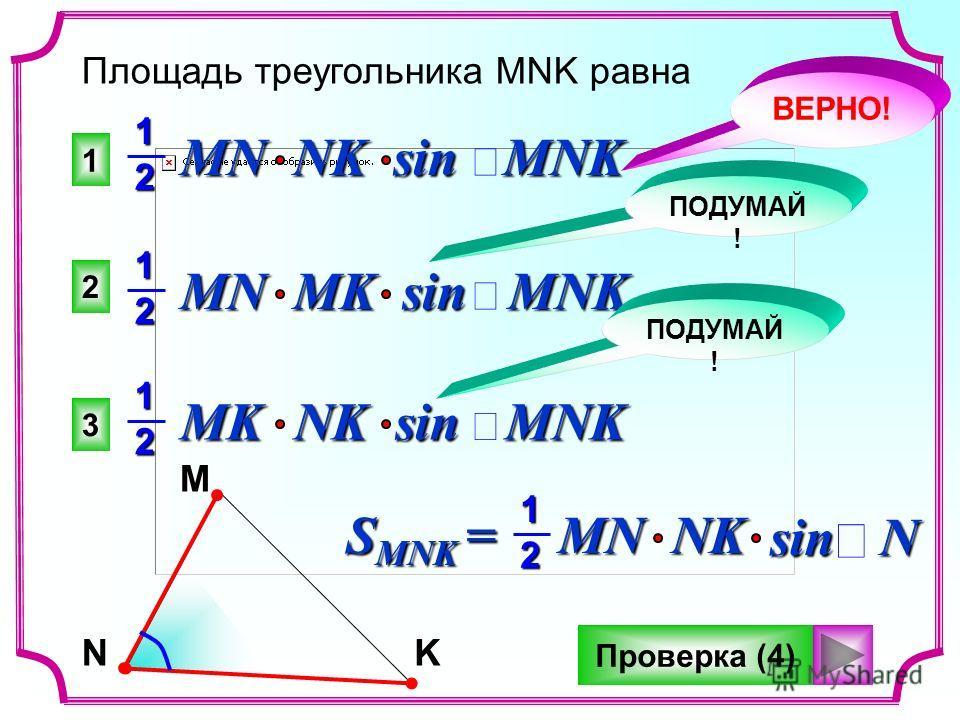1 2 3 Площадь треугольника MNK равна MN NK sin MNK 12 MN MK sin MNK 12 MK NK sin MNK 12 ВЕРНО! ПОДУМАЙ ! NMK 12 sin N S MNK = MNNK Проверка (4)