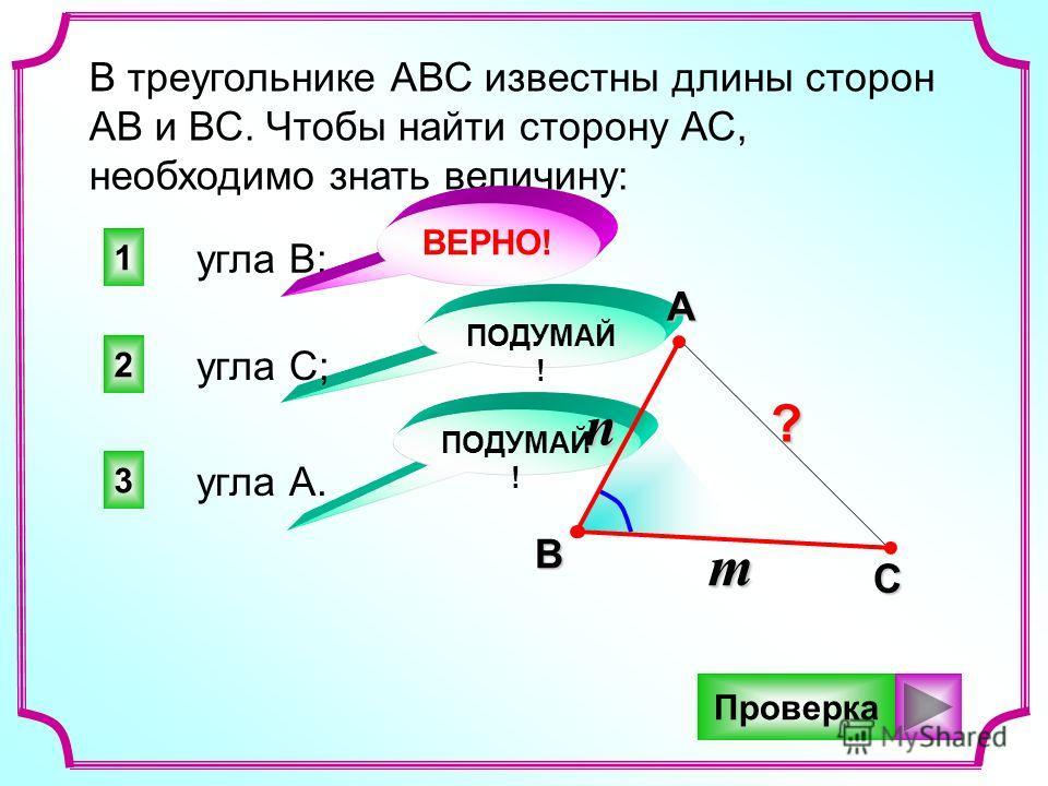 1 2 3 ПОДУМАЙ ! В треугольнике АВС известны длины сторон АВ и ВС. Чтобы найти сторону АС, необходимо знать величину: угла В; угла С; угла А. BAC ВЕРНО! n m Проверка?