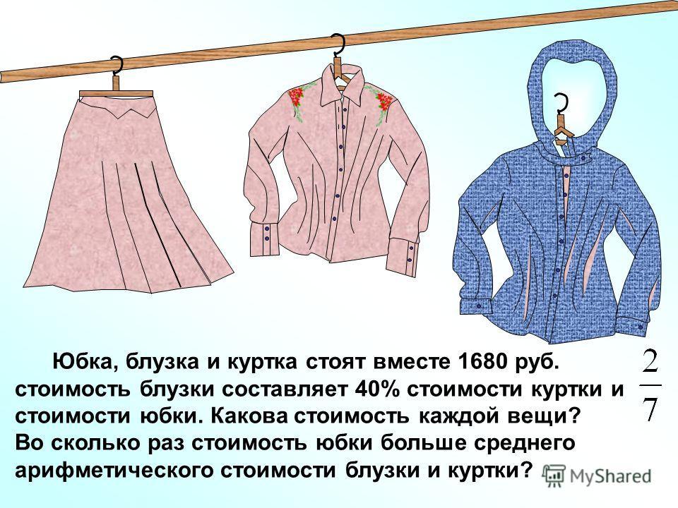 Юбка, блузка и куртка стоят вместе 1680 руб. стоимость блузки составляет 40% стоимости куртки и стоимости юбки. Какова стоимость каждой вещи? Во сколько раз стоимость юбки больше среднего арифметического стоимости блузки и куртки?