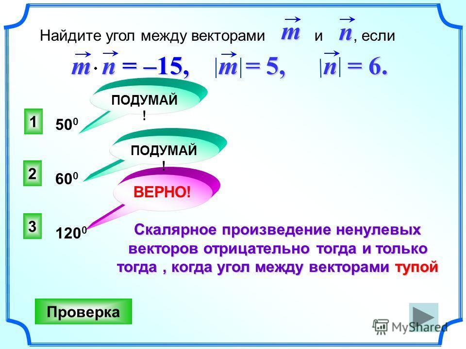 3 ВЕРНО! 2 1 ПОДУМАЙ ! Проверка 50 0 60 0 120 0mn = –15, m = 5,m = 5,m = 5,m = 5, n = 6. Найдите угол между векторами и, еслиmn Скалярное произведение ненулевых векторов отрицательно тогда и только тогда, когда угол между векторами тупой