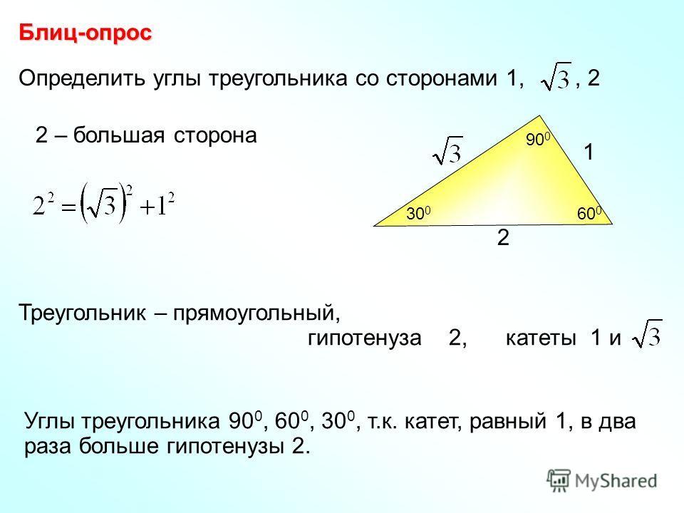 Определить углы треугольника со сторонами 1,, 2 Блиц-опрос 2 – большая сторона Треугольник – прямоугольный, гипотенуза 2, катеты 1 и Углы треугольника 90 0, 60 0, 30 0, т.к. катет, равный 1, в два раза больше гипотенузы 2. 2 1 90 0 30 0 60 0