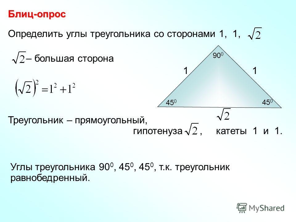 Определить углы треугольника со сторонами 1, 1, Блиц-опрос Углы треугольника 90 0, 45 0, 45 0, т.к. треугольник равнобедренный. – большая сторона Треугольник – прямоугольный, гипотенуза, катеты 1 и 1. 11 90 0 45 0
