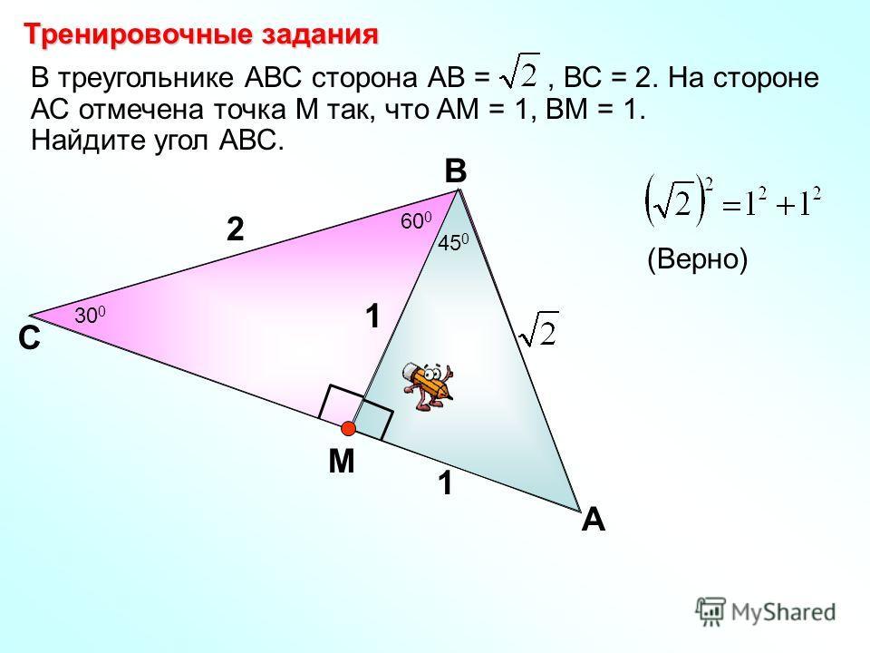 В треугольнике АВС сторона АВ =, ВС = 2. На стороне АС отмечена точка М так, что АМ = 1, ВМ = 1. Найдите угол АВС. С В А 2 1 М Тренировочные задания 1 (Верно) 30 0 60 0 45 0