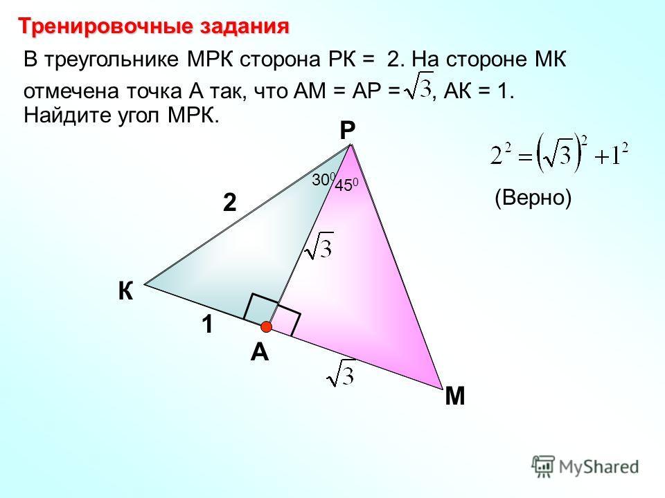 В треугольнике МРК сторона РК = 2. На стороне МК отмечена точка А так, что АМ = АР =, АК = 1. Найдите угол МРК. К Р М 2 1 А Тренировочные задания (Верно) 30 0 45 0