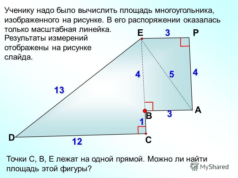 13 Ученику надо было вычислить площадь многоугольника, изображенного на рисунке. В его распоряжении оказалась только масштабная линейка. В P D 12 3 1 4 3 45 E C A Точки С, В, Е лежат на одной прямой. Можно ли найти площадь этой фигуры? Результаты изм