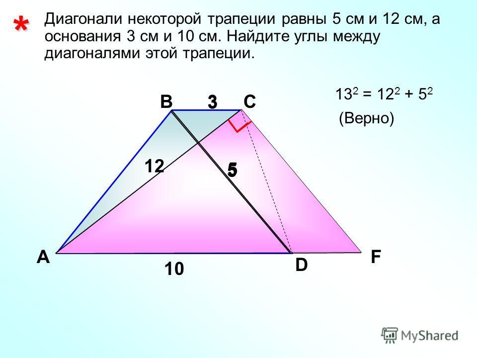* Диагонали некоторой трапеции равны 5 см и 12 см, а основания 3 см и 10 см. Найдите углы между диагоналями этой трапеции. А ВС D 12 10 3 13 2 = 12 2 + 5 2 (Верно) 55 3 F