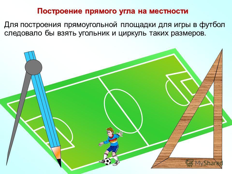 Построение прямого угла на местности Для построения прямоугольной площадки для игры в футбол следовало бы взять угольник и циркуль таких размеров.
