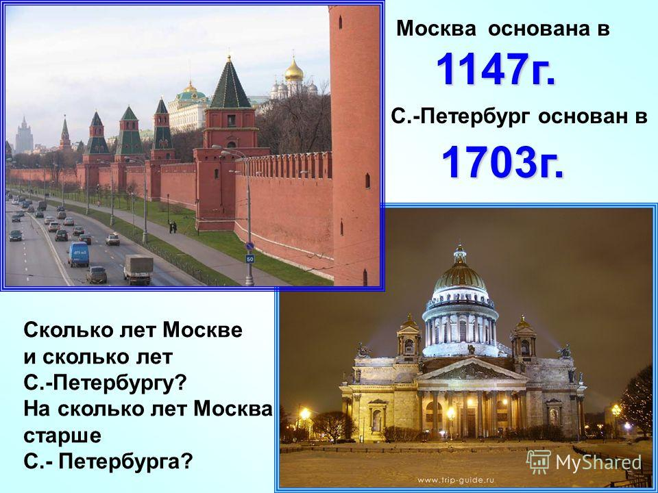 Сколько лет Москве и сколько лет С.-Петербургу? На сколько лет Москва старше С.- Петербурга? 1147г. Москва основана в С.-Петербург основан в 1703г.