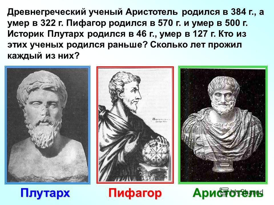 Древнегреческий ученый Аристотель родился в 384 г., а умер в 322 г. Пифагор родился в 570 г. и умер в 500 г. Историк Плутарх родился в 46 г., умер в 127 г. Кто из этих ученых родился раньше? Сколько лет прожил каждый из них? АристотельПифагорПлутарх