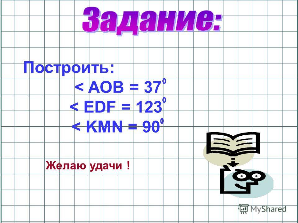 Построить: < AOB = 37 < EDF = 123 < KMN = 90 Желаю удачи !