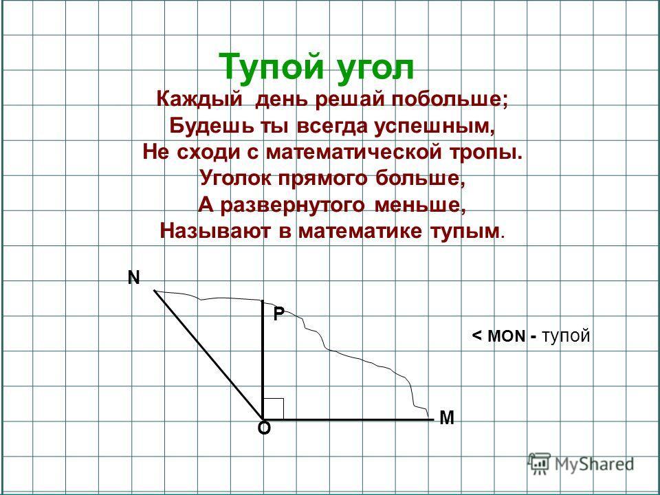 Тупой угол Каждый день решай побольше; Будешь ты всегда успешным, Не сходи с математической тропы. Уголок прямого больше, А развернутого меньше, Называют в математике тупым. N M P O < MON - тупой