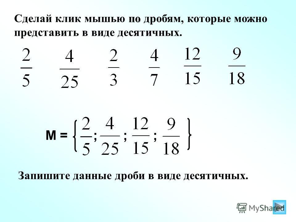 по Сделай клик мышью по дробям, которые можно представить в виде десятичных. М = ; ; ; Запишите данные дроби в виде десятичных.