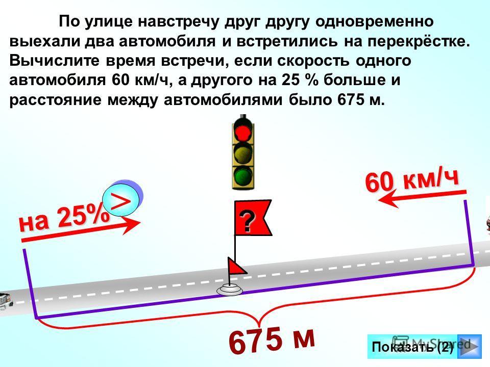 675 м ? Показать (2) 60 км/ч > > на 25% По улице навстречу друг другу одновременно выехали два автомобиля и встретились на перекрёстке. Вычислите время встречи, если скорость одного автомобиля 60 км/ч, а другого на 25 % больше и расстояние между авто