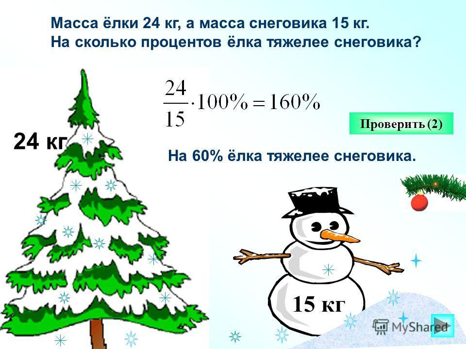 24 кг Проверить (2) Масса ёлки 24 кг, а масса снеговика 15 кг. На сколько процентов ёлка тяжелее снеговика? 15 кг На 60% ёлка тяжелее снеговика.
