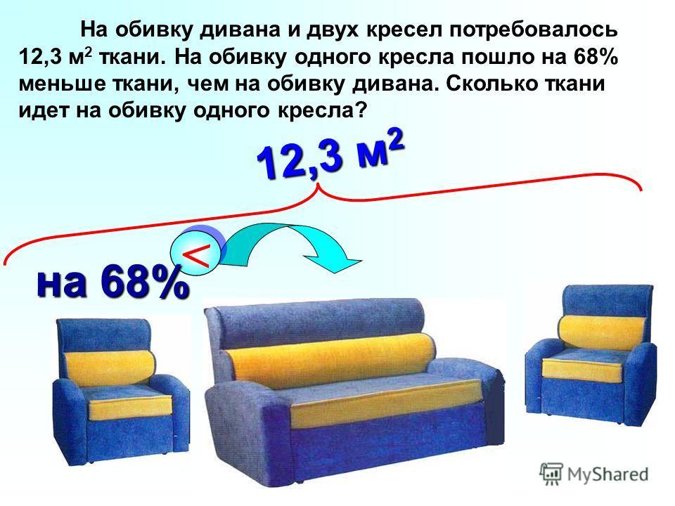 На обивку дивана и двух кресел потребовалось 12,3 м 2 ткани. На обивку одного кресла пошло на 68% меньше ткани, чем на обивку дивана. Сколько ткани идет на обивку одного кресла? < < на 68% 12,3 м 2