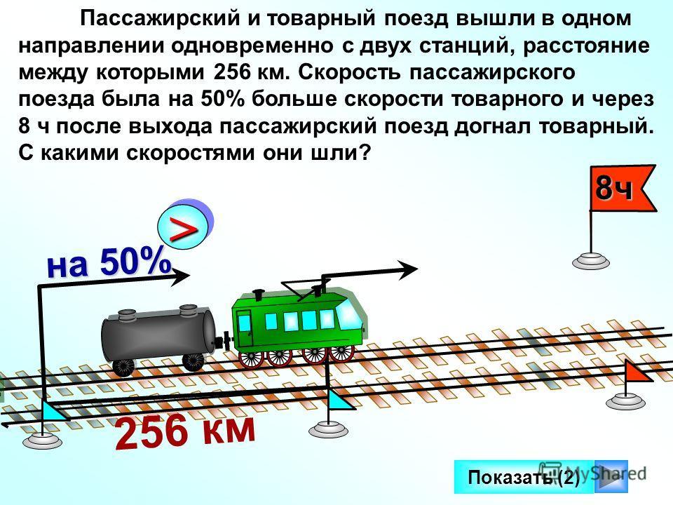 8ч Показать (2) Пассажирский и товарный поезд вышли в одном направлении одновременно с двух станций, расстояние между которыми 256 км. Скорость пассажирского поезда была на 50% больше скорости товарного и через 8 ч после выхода пассажирский поезд дог