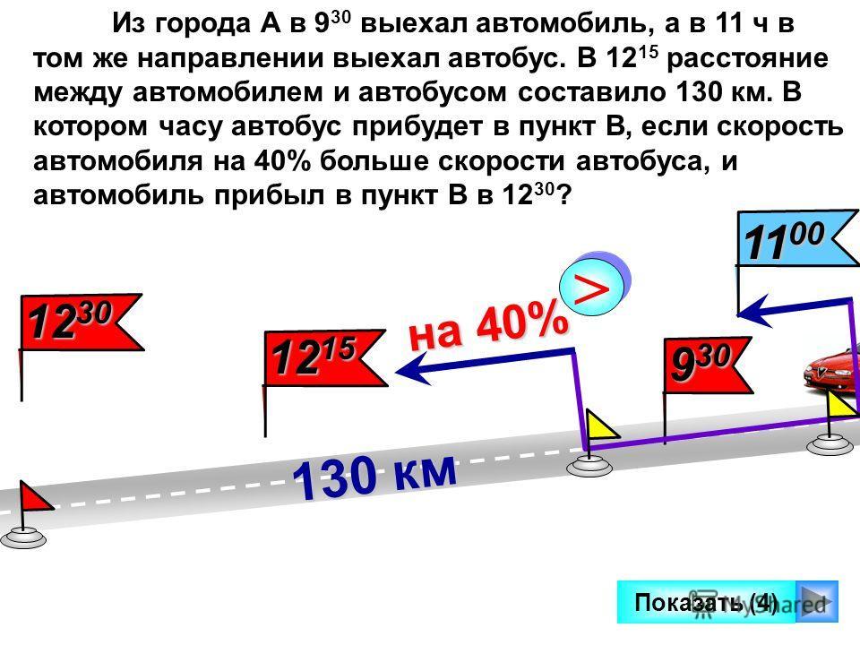 9 30 11 00 Показать (4) 130 км на 40% на 40% > > Из города А в 9 30 выехал автомобиль, а в 11 ч в том же направлении выехал автобус. В 12 15 расстояние между автомобилем и автобусом составило 130 км. В котором часу автобус прибудет в пункт В, если ск