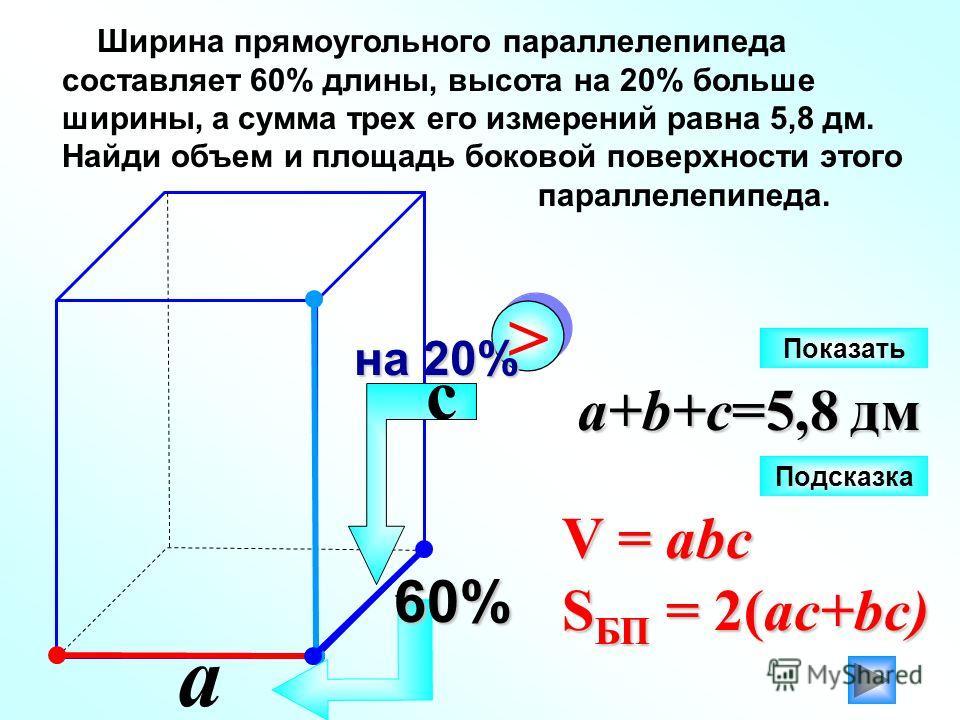 Ширина прямоугольного параллелепипеда составляет 60% длины, высота на 20% больше ширины, а сумма трех его измерений равна 5,8 дм. Найди объем и площадь боковой поверхности этого параллелепипеда. a b a+b+c=5,8 дм 60% > > на 20% V = abc S БП = 2(ac+bc)
