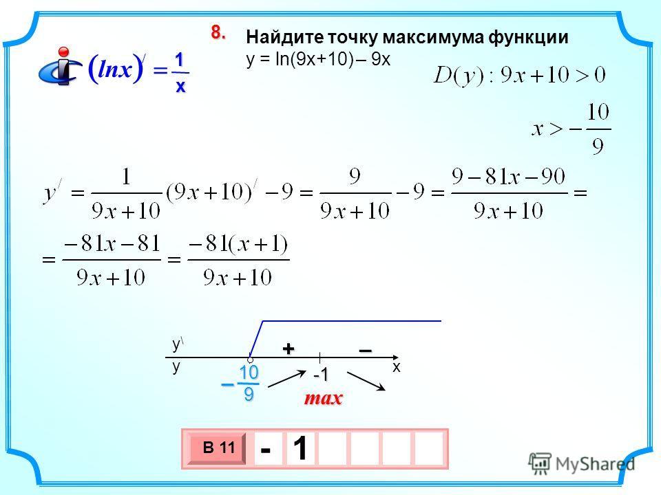 Найдите точку максимума функции y = ln(9x+10) – 9х 3 х 1 0 х В 11 - 1 8.8.8.8. max / 1 lnx x x y\y\ y -1 -1 +– 910–