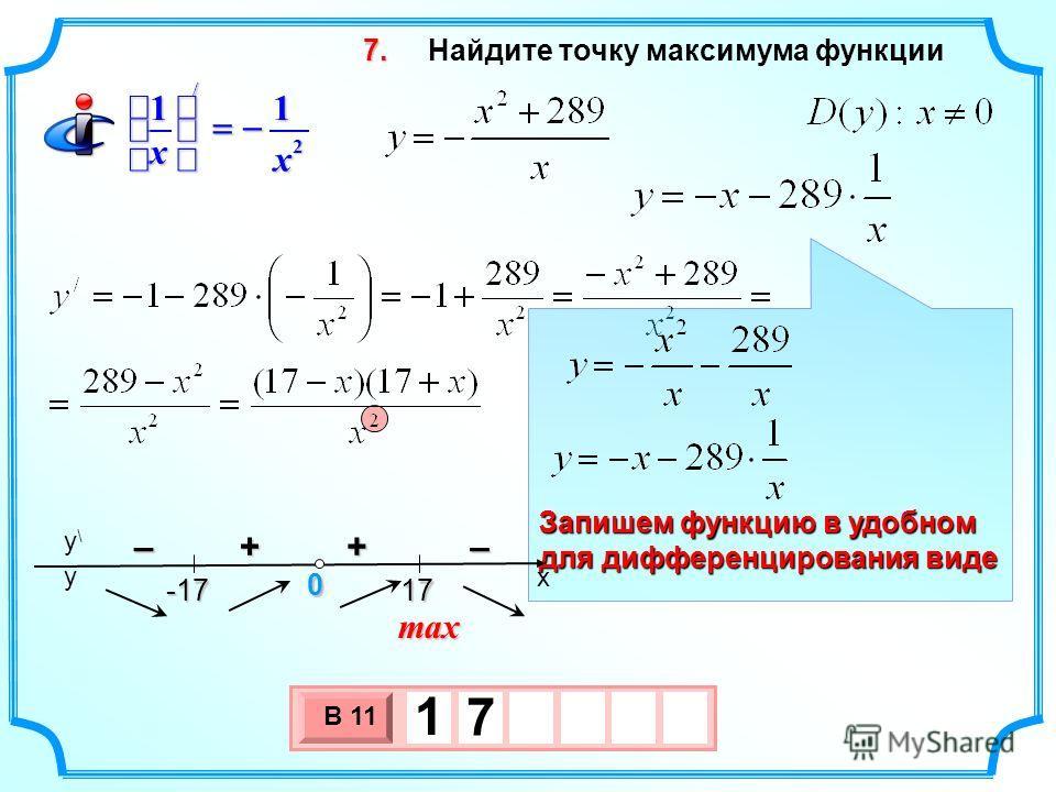 Найдите точку максимума функции 3 х 1 0 х В 11 1 7 7.7.7.7. max +– 2 / 11 х х Запишем функцию в удобном для дифференцирования виде x y\y\ y 17 17 0 -17 -17 –+